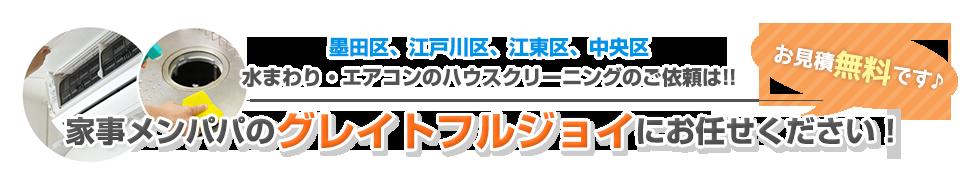 墨田区、江戸川区、江東区、中央区水まわり・エアコンのハウスクリーニングのご依頼は!!家事メンパパのグレイトフルジョイにお任せください!